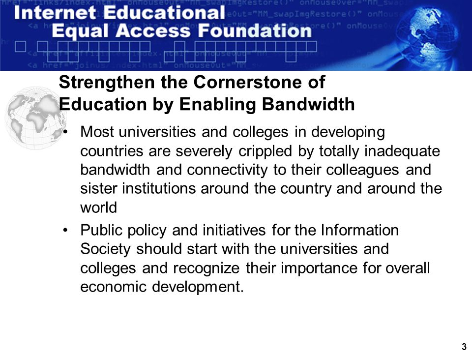2 The Cornerstone of the Information Society is Education and Research Universities and colleges are key to providing the 'human infrastructure' necessary for any country to participate in the global information society They train and educate the young people that are needed to create, operate and maintain the technical infrastructure and applications.
