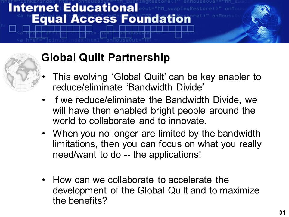 30 Global Quilt Initiative – GMRE Initiative - 001 Global Medical Research Exchange Initiative Bio-Medicine and Health Sciences Layer 1 – Spoke & Hub Sites CN SG MD NL CA JP Layer 2 – Spoke & Hub Sites PERTH GHANA Buenos Aires/San Paolo St.