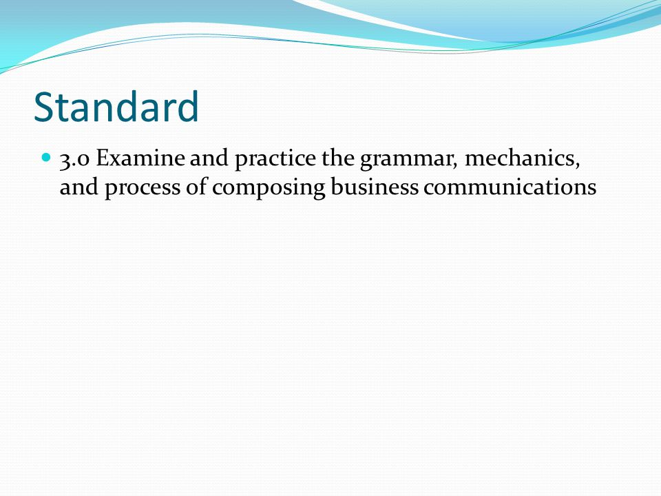 Standard 3.0 Examine and practice the grammar, mechanics, and process of composing business communications