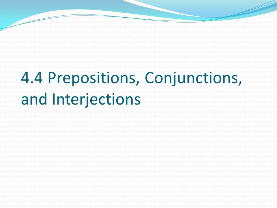 4.4 Prepositions, Conjunctions, and Interjections