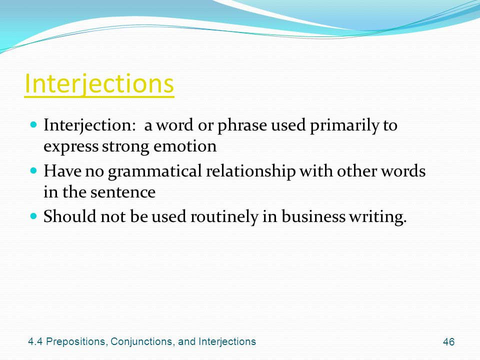 Interjections Interjection: a word or phrase used primarily to express strong emotion Have no grammatical relationship with other words in the sentenc