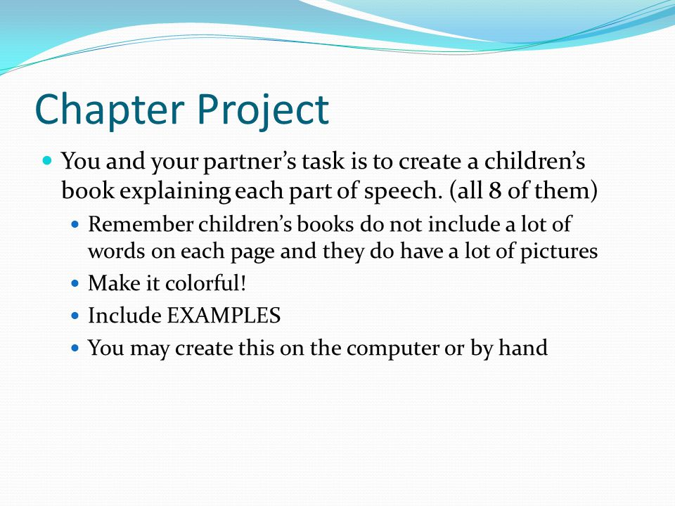 Chapter Project You and your partner's task is to create a children's book explaining each part of speech. (all 8 of them) Remember children's books d