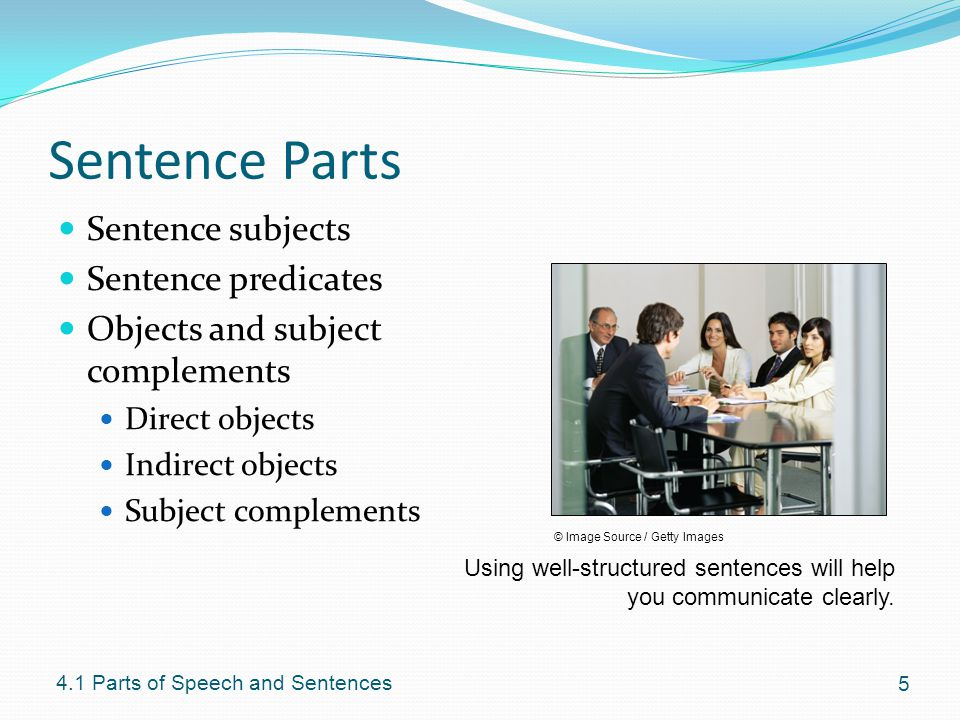 Sentence Parts Sentence subjects Sentence predicates Objects and subject complements Direct objects Indirect objects Subject complements 5 4.1 Parts o