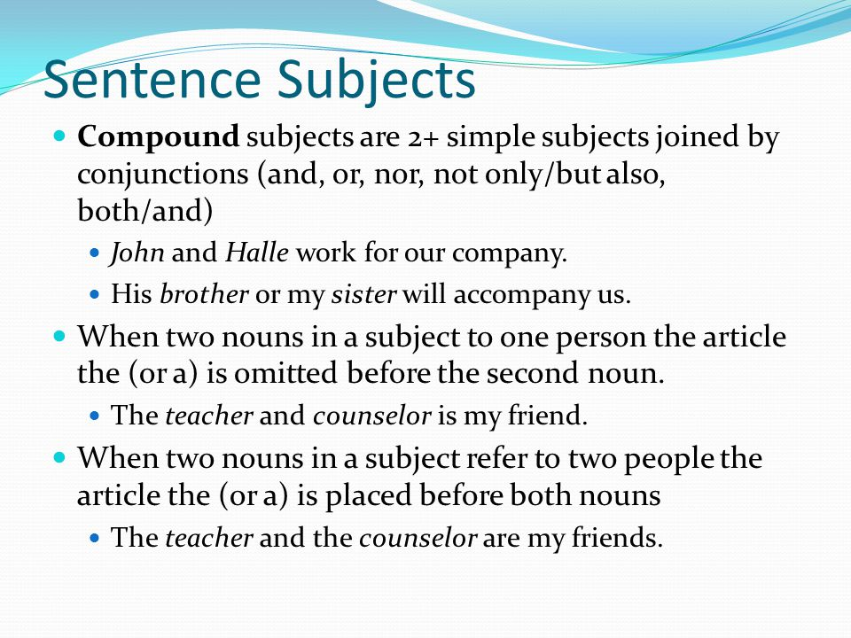 Sentence Subjects Compound subjects are 2+ simple subjects joined by conjunctions (and, or, nor, not only/but also, both/and) John and Halle work for