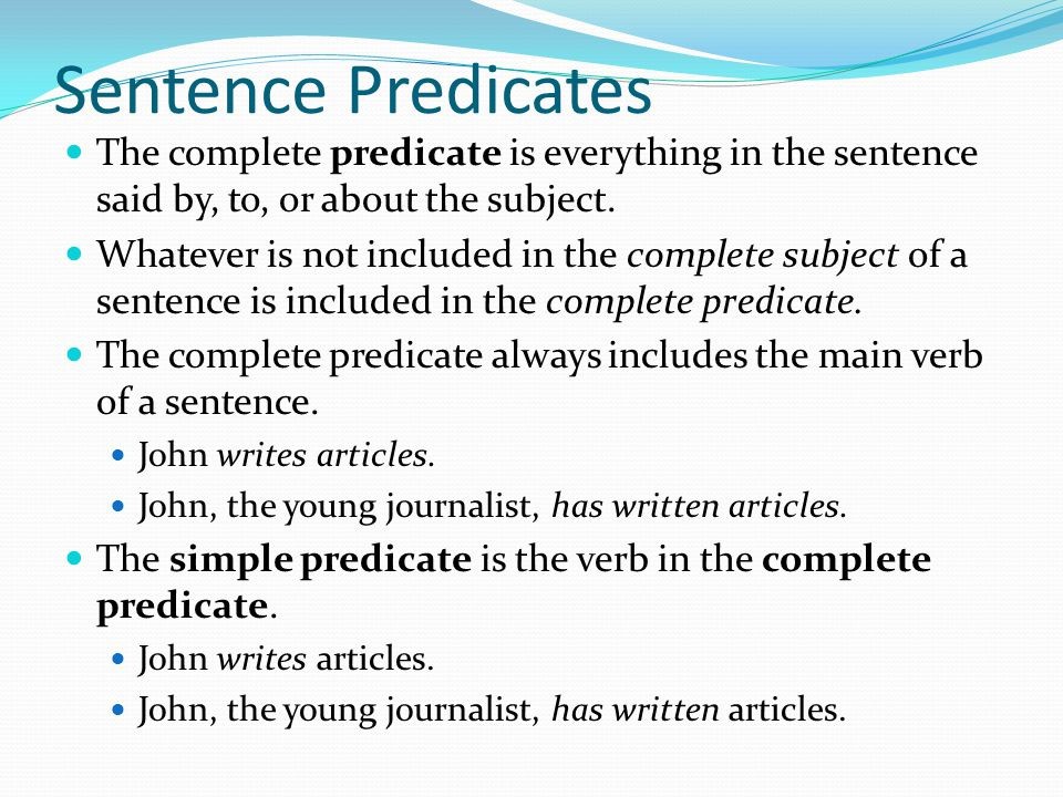 Sentence Predicates The complete predicate is everything in the sentence said by, to, or about the subject. Whatever is not included in the complete s