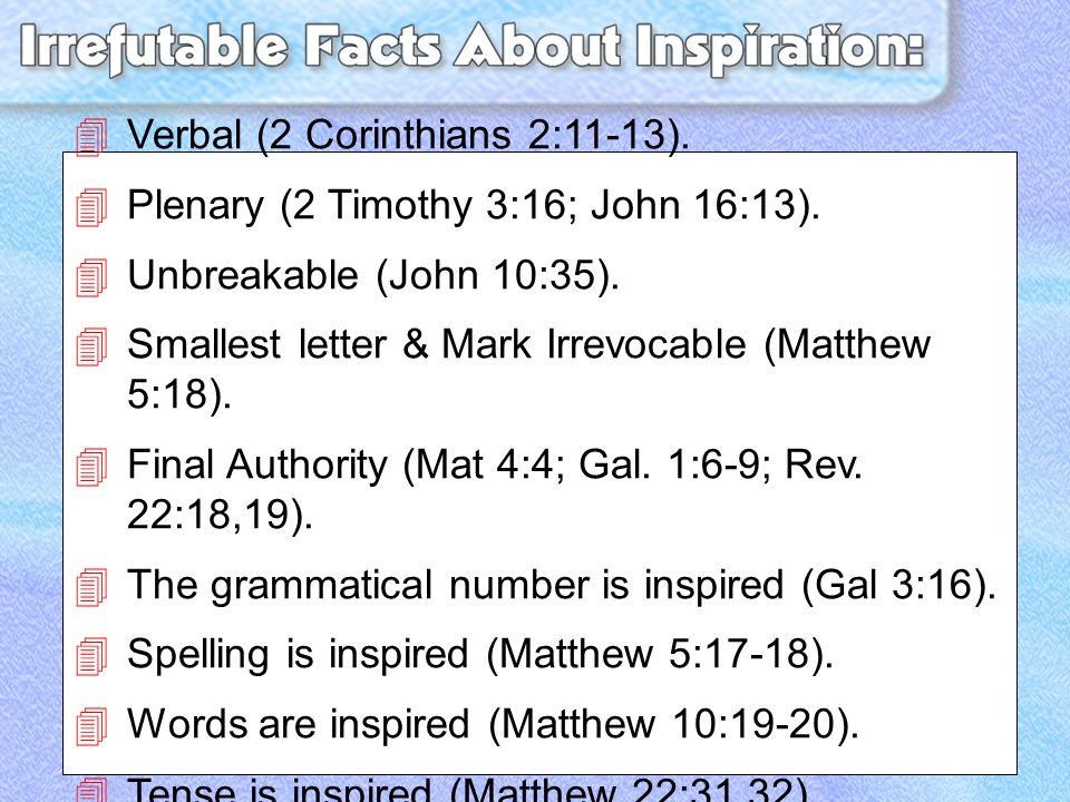  Verbal (2 Corinthians 2:11-13).  Plenary (2 Timothy 3:16; John 16:13).  Unbreakable (John 10:35).  Smallest letter & Mark Irrevocable (Matthew 5: