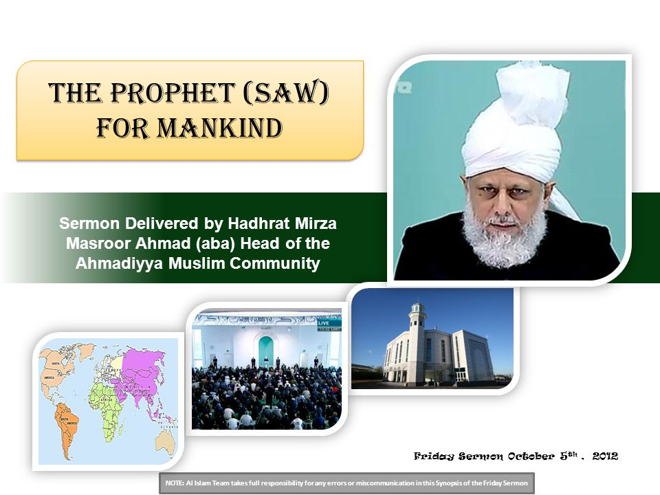 NOTE: Al Islam Team takes full responsibility for any errors or miscommunication in this Synopsis of the Friday Sermon Sermon Delivered by Hadhrat Mirza Masroor Ahmad (aba) Head of the Ahmadiyya Muslim Community The Prophet (saw) for mankind Friday Sermon October 5 th, 2012