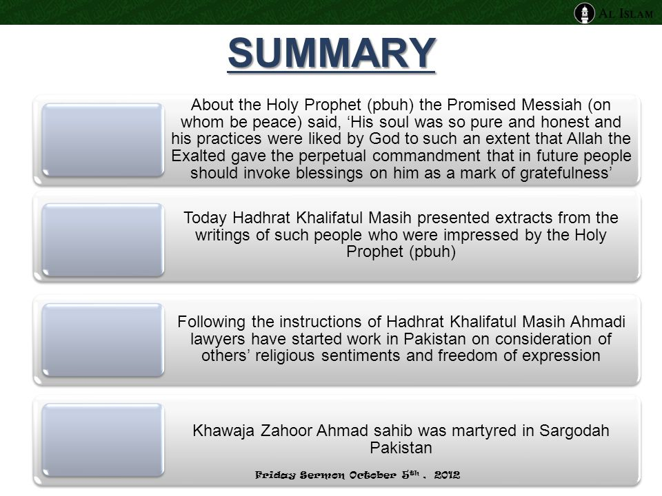 SUMMARY About the Holy Prophet (pbuh) the Promised Messiah (on whom be peace) said, 'His soul was so pure and honest and his practices were liked by God to such an extent that Allah the Exalted gave the perpetual commandment that in future people should invoke blessings on him as a mark of gratefulness' Today Hadhrat Khalifatul Masih presented extracts from the writings of such people who were impressed by the Holy Prophet (pbuh) Following the instructions of Hadhrat Khalifatul Masih Ahmadi lawyers have started work in Pakistan on consideration of others' religious sentiments and freedom of expression Khawaja Zahoor Ahmad sahib was martyred in Sargodah Pakistan Friday Sermon October 5 th, 2012