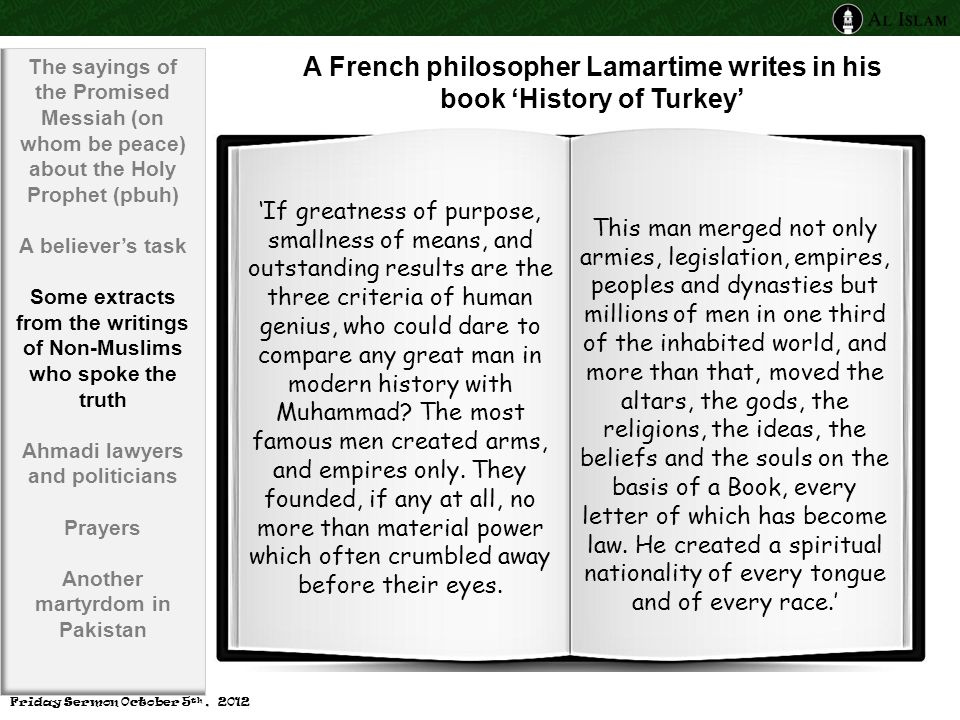 A French philosopher Lamartime writes in his book 'History of Turkey' 'If greatness of purpose, smallness of means, and outstanding results are the three criteria of human genius, who could dare to compare any great man in modern history with Muhammad.