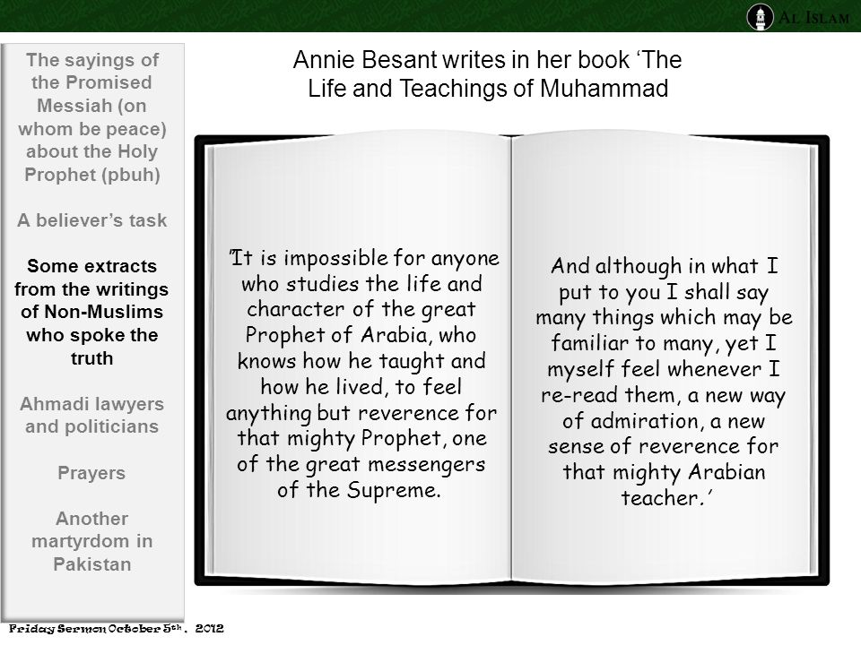 Annie Besant writes in her book 'The Life and Teachings of Muhammad ''It is impossible for anyone who studies the life and character of the great Prophet of Arabia, who knows how he taught and how he lived, to feel anything but reverence for that mighty Prophet, one of the great messengers of the Supreme.