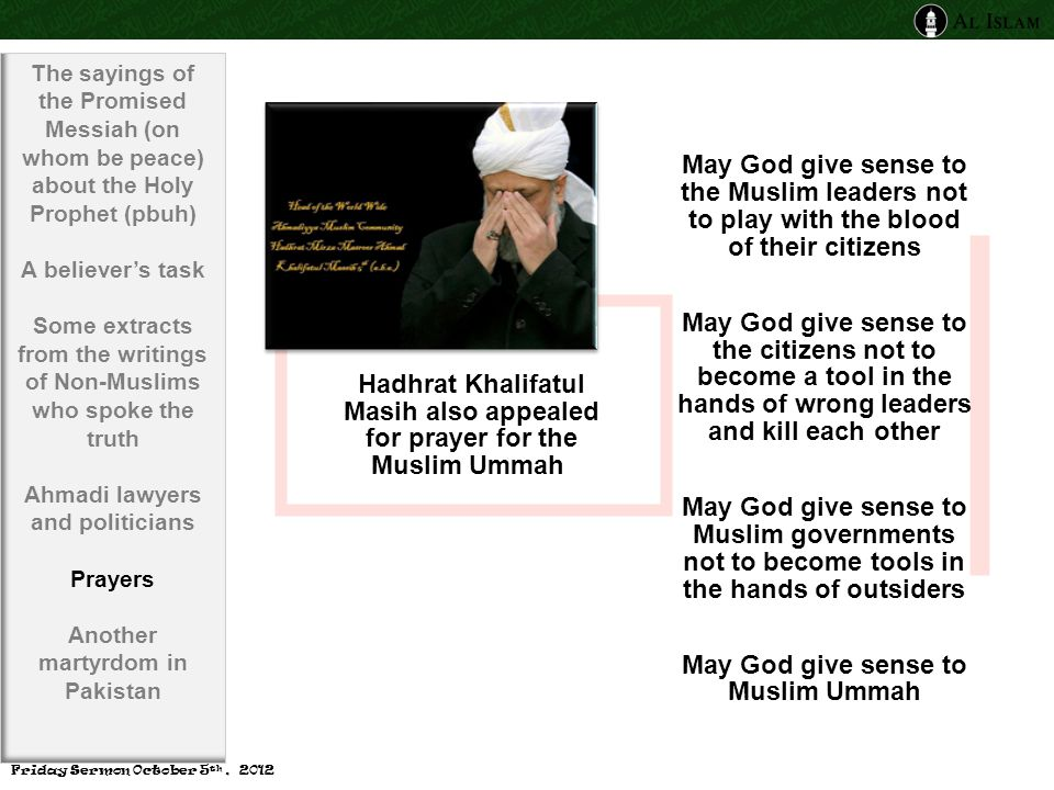 Hadhrat Khalifatul Masih also appealed for prayer for the Muslim Ummah May God give sense to the Muslim leaders not to play with the blood of their citizens May God give sense to the citizens not to become a tool in the hands of wrong leaders and kill each other May God give sense to Muslim governments not to become tools in the hands of outsiders May God give sense to Muslim Ummah The sayings of the Promised Messiah (on whom be peace) about the Holy Prophet (pbuh) A believer's task Some extracts from the writings of Non-Muslims who spoke the truth Ahmadi lawyers and politicians Prayers Another martyrdom in Pakistan Friday Sermon October 5 th, 2012