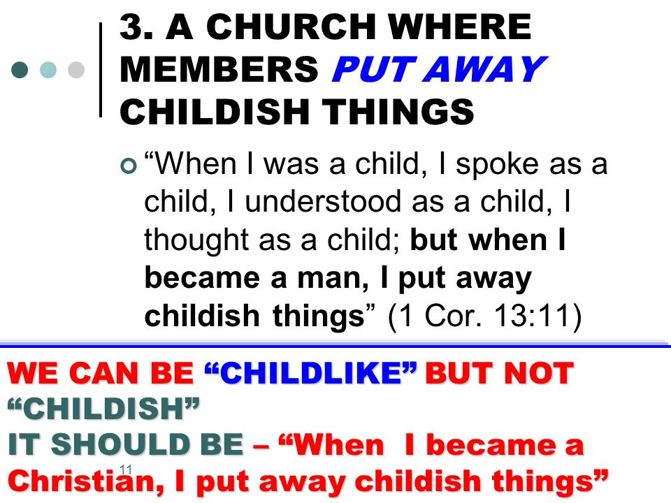 """11 3. A CHURCH WHERE MEMBERS PUT AWAY CHILDISH THINGS """"When I was a child, I spoke as a child, I understood as a child, I thought as a child; but when"""