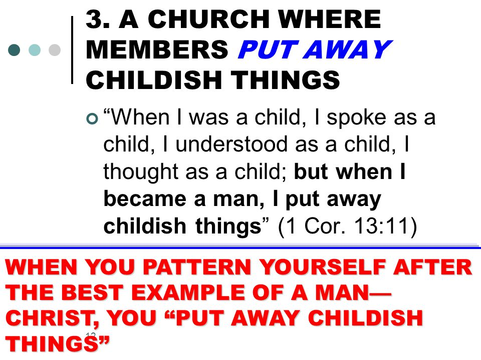 """12 3. A CHURCH WHERE MEMBERS PUT AWAY CHILDISH THINGS """"When I was a child, I spoke as a child, I understood as a child, I thought as a child; but when"""