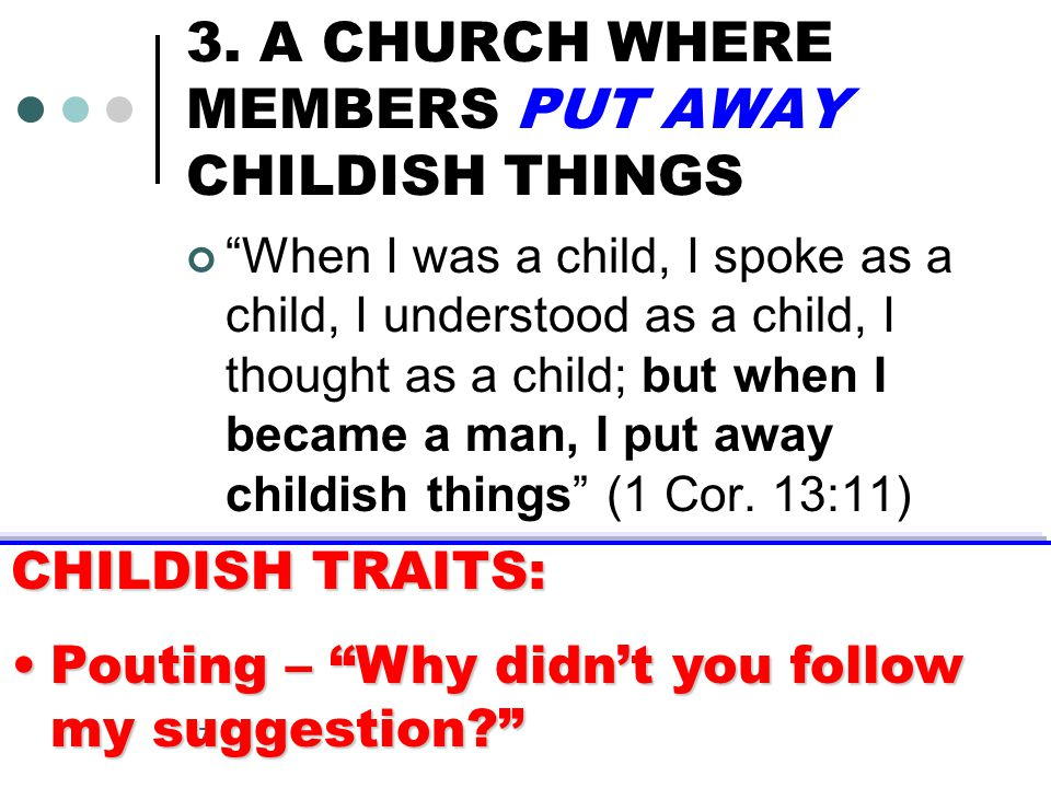 """17 3. A CHURCH WHERE MEMBERS PUT AWAY CHILDISH THINGS """"When I was a child, I spoke as a child, I understood as a child, I thought as a child; but when"""