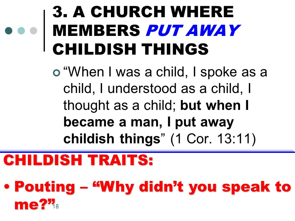 """18 3. A CHURCH WHERE MEMBERS PUT AWAY CHILDISH THINGS """"When I was a child, I spoke as a child, I understood as a child, I thought as a child; but when"""