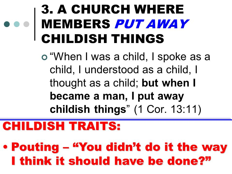 """19 3. A CHURCH WHERE MEMBERS PUT AWAY CHILDISH THINGS """"When I was a child, I spoke as a child, I understood as a child, I thought as a child; but when"""