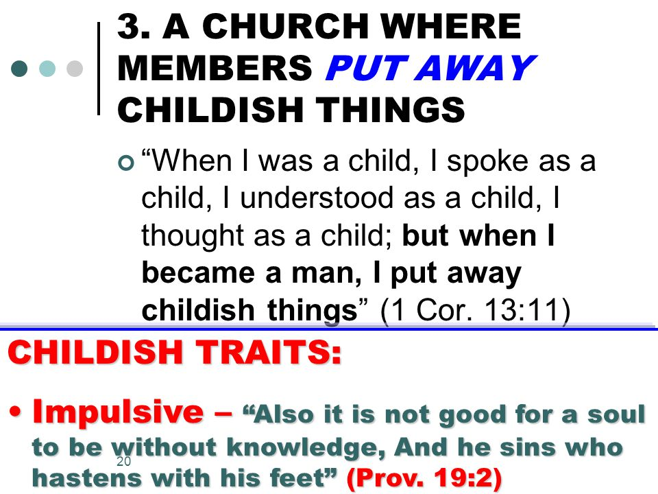 """20 3. A CHURCH WHERE MEMBERS PUT AWAY CHILDISH THINGS """"When I was a child, I spoke as a child, I understood as a child, I thought as a child; but when"""