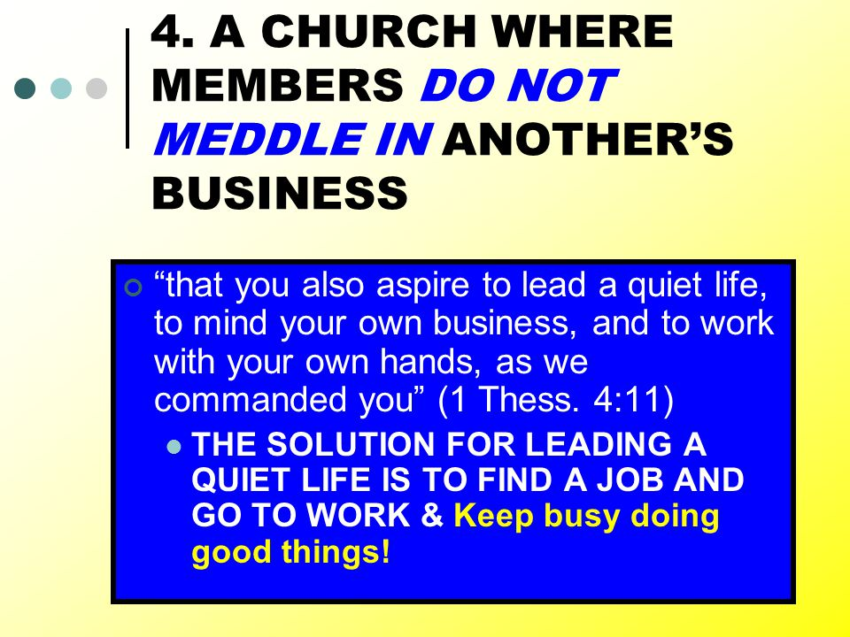 """28 4. A CHURCH WHERE MEMBERS DO NOT MEDDLE IN ANOTHER'S BUSINESS """"that you also aspire to lead a quiet life, to mind your own business, and to work wi"""