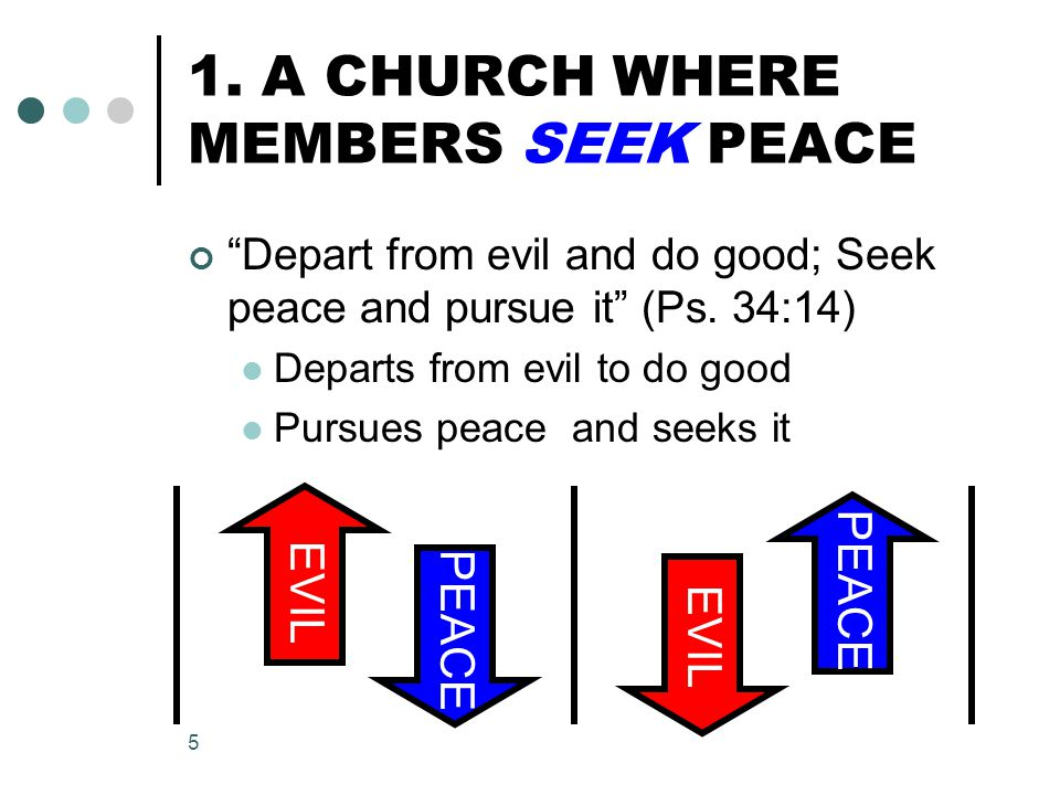 """5 1. A CHURCH WHERE MEMBERS SEEK PEACE """"Depart from evil and do good; Seek peace and pursue it"""" (Ps. 34:14) Departs from evil to do good Pursues peace"""