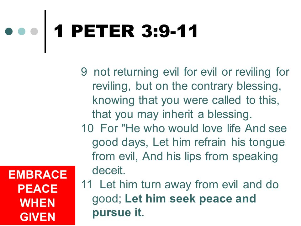 8 1 PETER 3:9-11 9 not returning evil for evil or reviling for reviling, but on the contrary blessing, knowing that you were called to this, that you may inherit a blessing.
