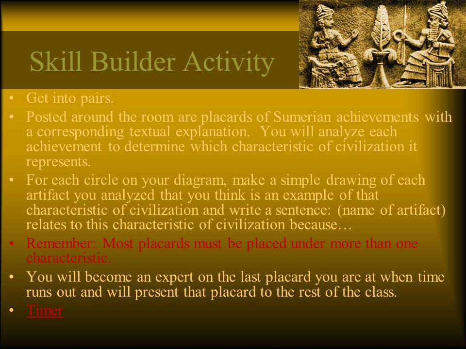 Skill Builder Activity Get into pairs. Posted around the room are placards of Sumerian achievements with a corresponding textual explanation. You will