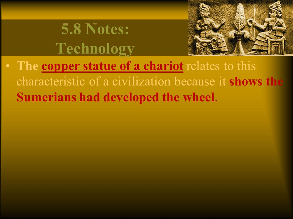 5.8 Notes: Technology The copper statue of a chariot relates to this characteristic of a civilization because it shows the Sumerians had developed the