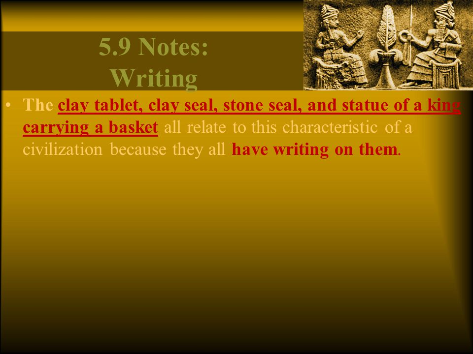 5.9 Notes: Writing The clay tablet, clay seal, stone seal, and statue of a king carrying a basket all relate to this characteristic of a civilization