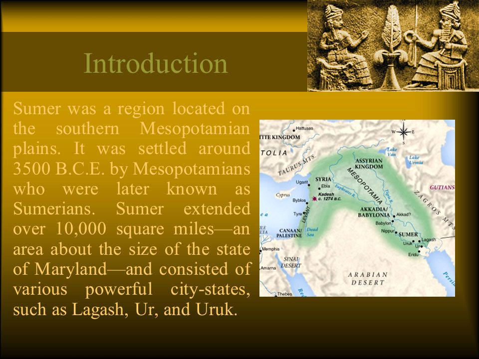 Introduction Sumer was a region located on the southern Mesopotamian plains. It was settled around 3500 B.C.E. by Mesopotamians who were later known a