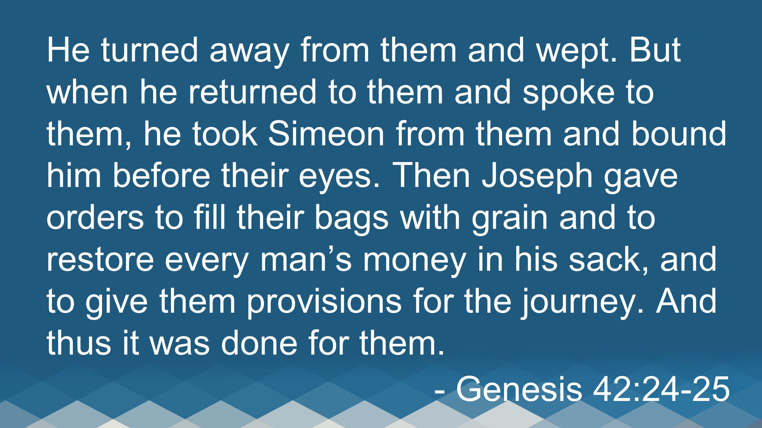 He turned away from them and wept. But when he returned to them and spoke to them, he took Simeon from them and bound him before their eyes. Then Jose