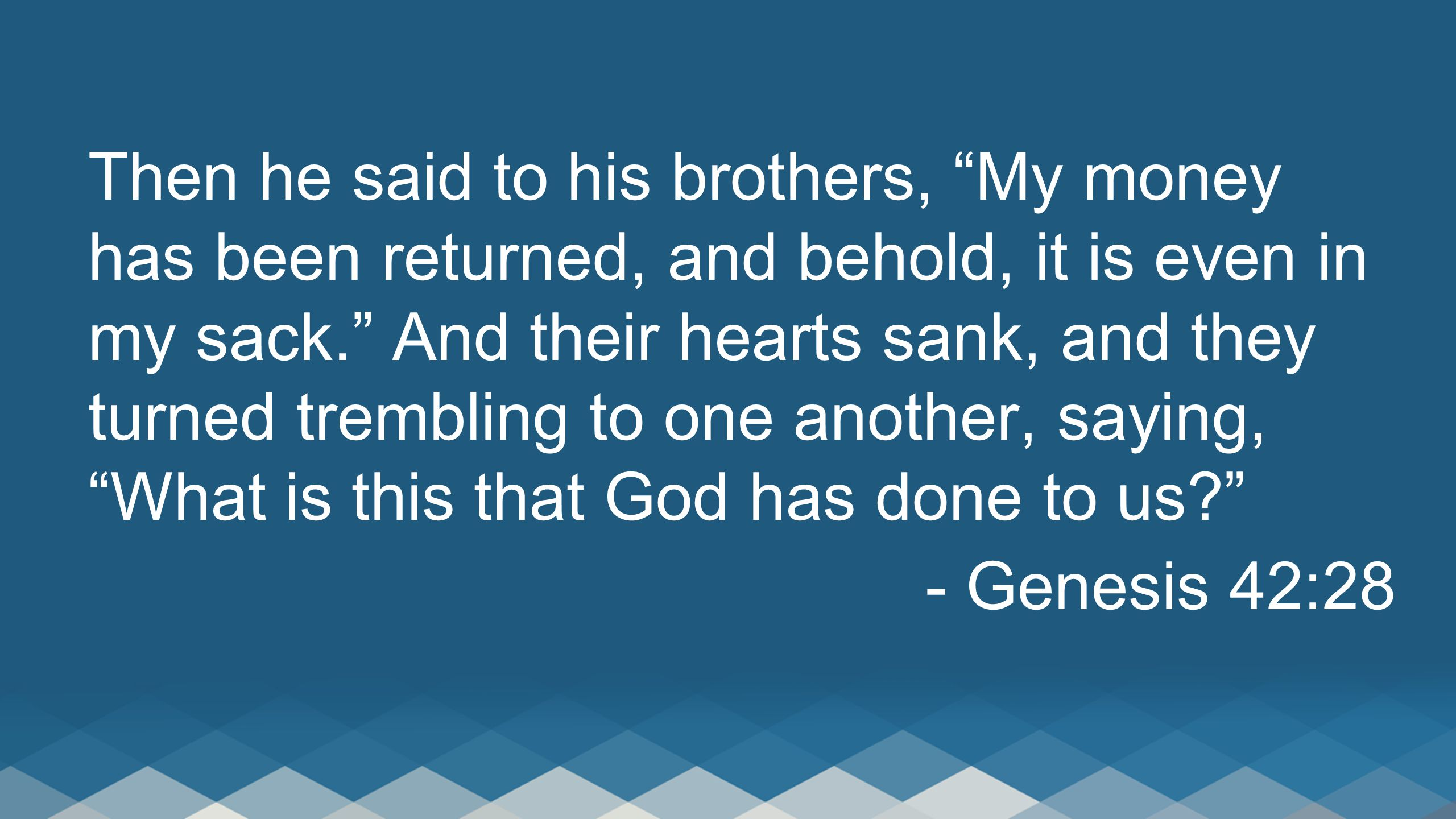 """Then he said to his brothers, """"My money has been returned, and behold, it is even in my sack."""" And their hearts sank, and they turned trembling to one"""