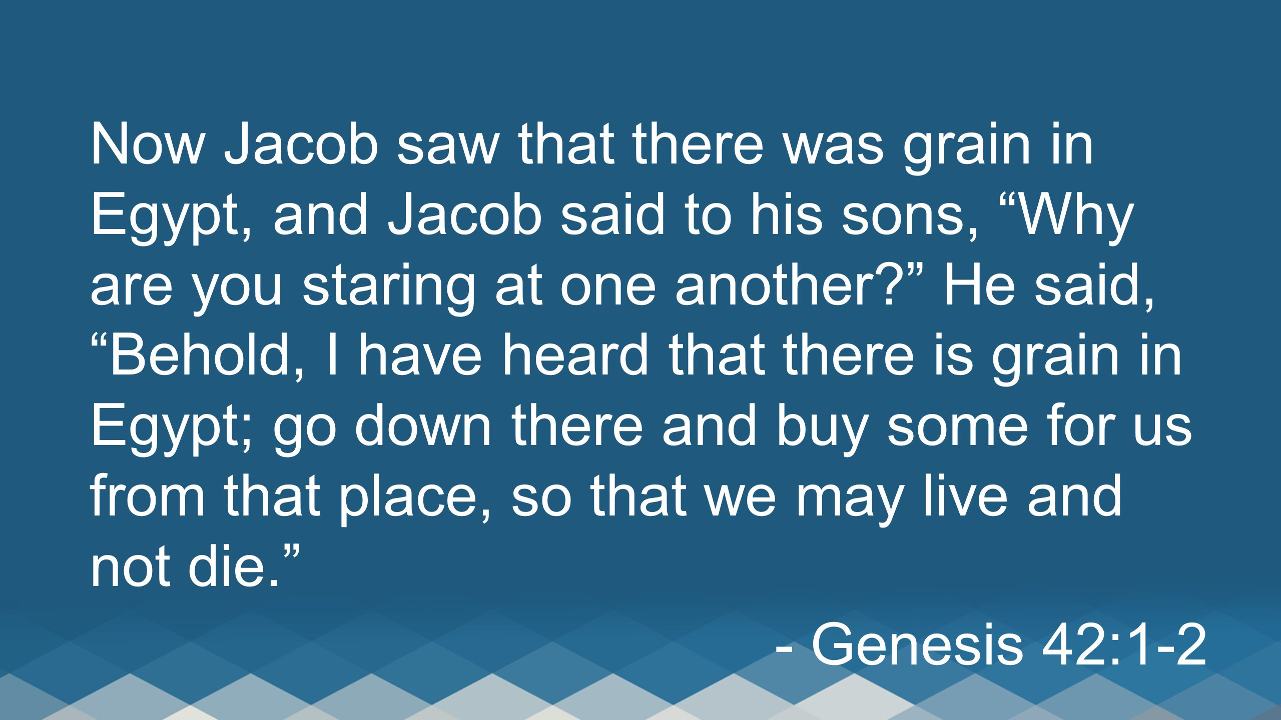 """Now Jacob saw that there was grain in Egypt, and Jacob said to his sons, """"Why are you staring at one another?"""" He said, """"Behold, I have heard that the"""