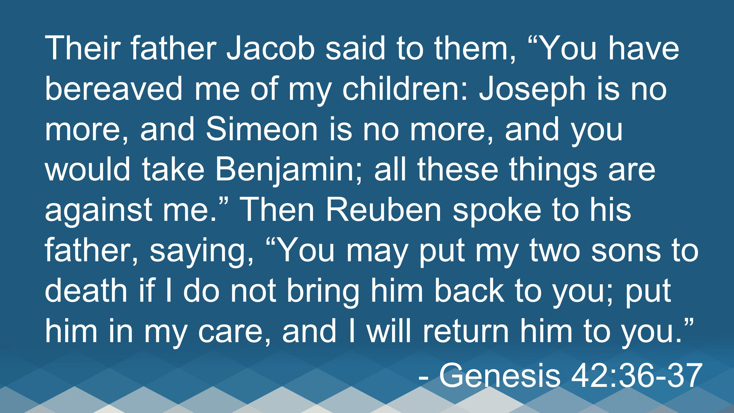 """Their father Jacob said to them, """"You have bereaved me of my children: Joseph is no more, and Simeon is no more, and you would take Benjamin; all thes"""