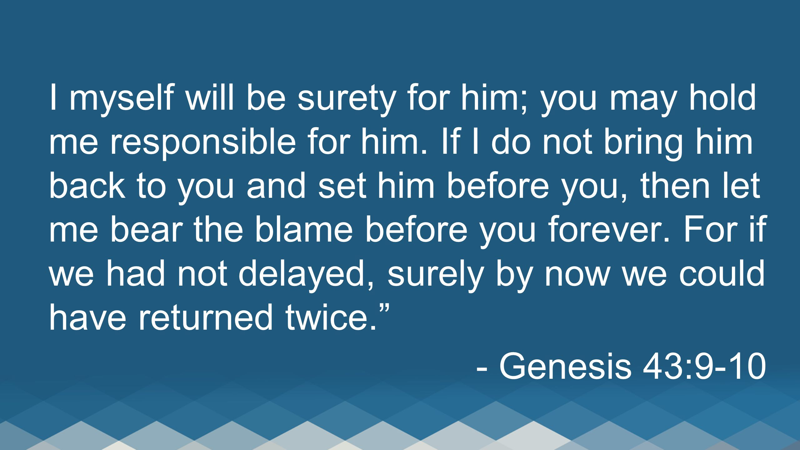 I myself will be surety for him; you may hold me responsible for him. If I do not bring him back to you and set him before you, then let me bear the b