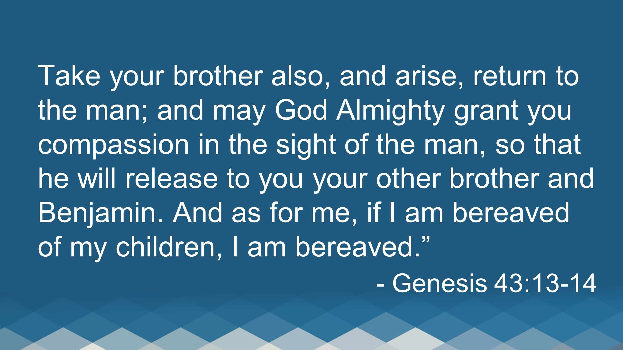 Take your brother also, and arise, return to the man; and may God Almighty grant you compassion in the sight of the man, so that he will release to yo