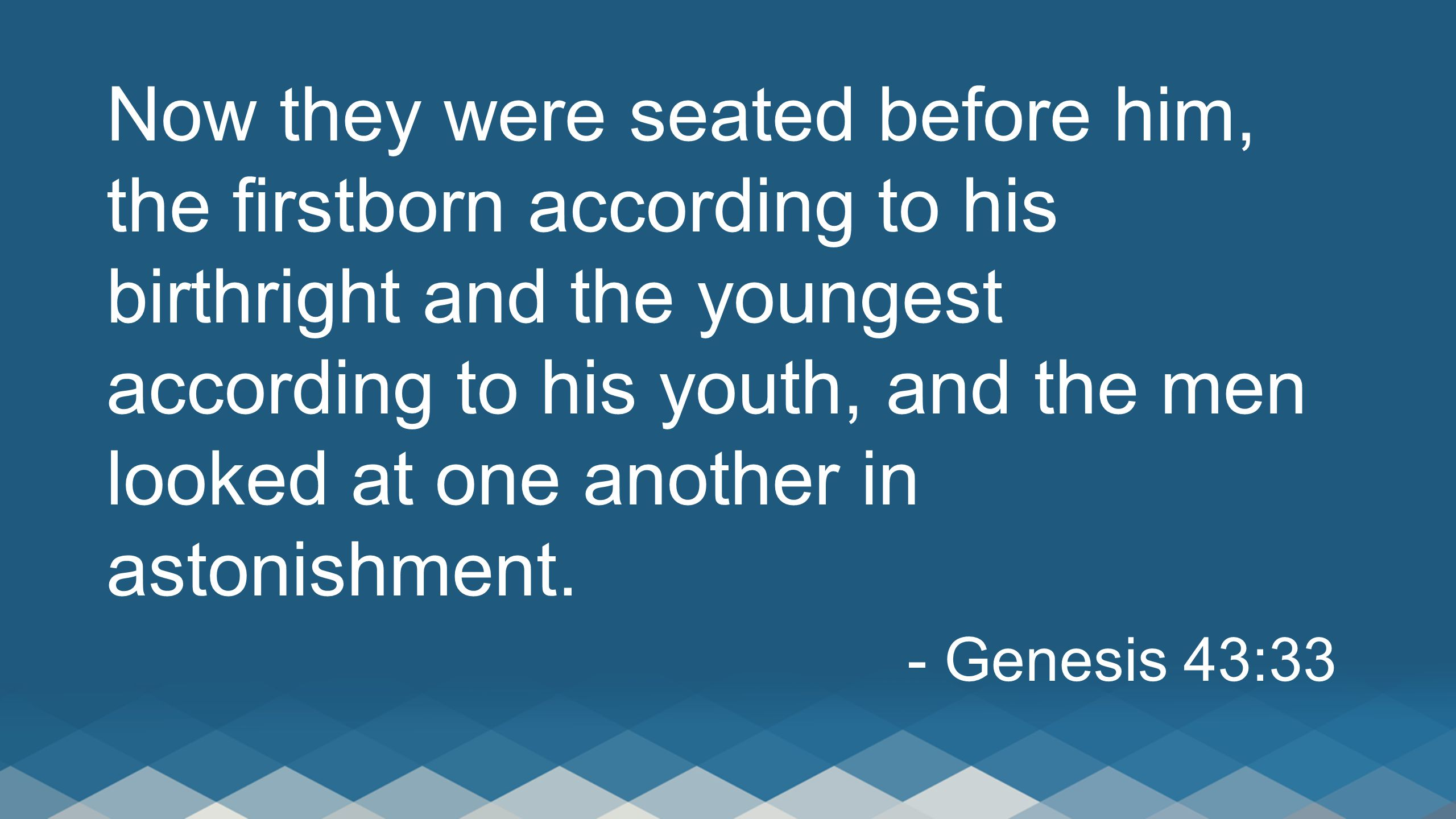 Now they were seated before him, the firstborn according to his birthright and the youngest according to his youth, and the men looked at one another
