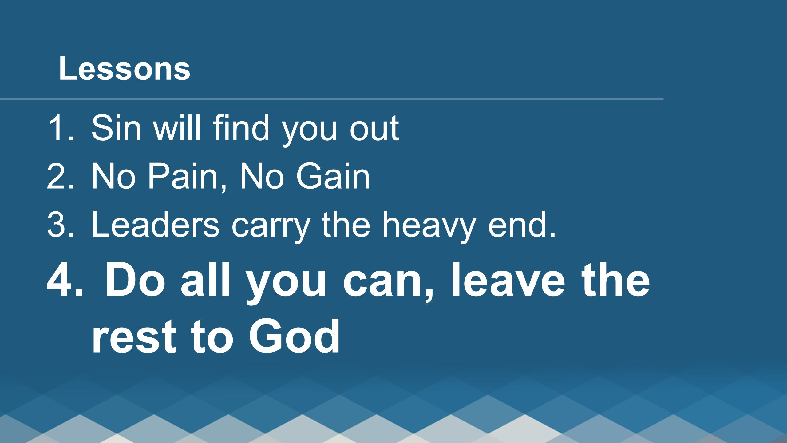 1. Sin will find you out 2. No Pain, No Gain 3. Leaders carry the heavy end. 4. Do all you can, leave the rest to God Lessons
