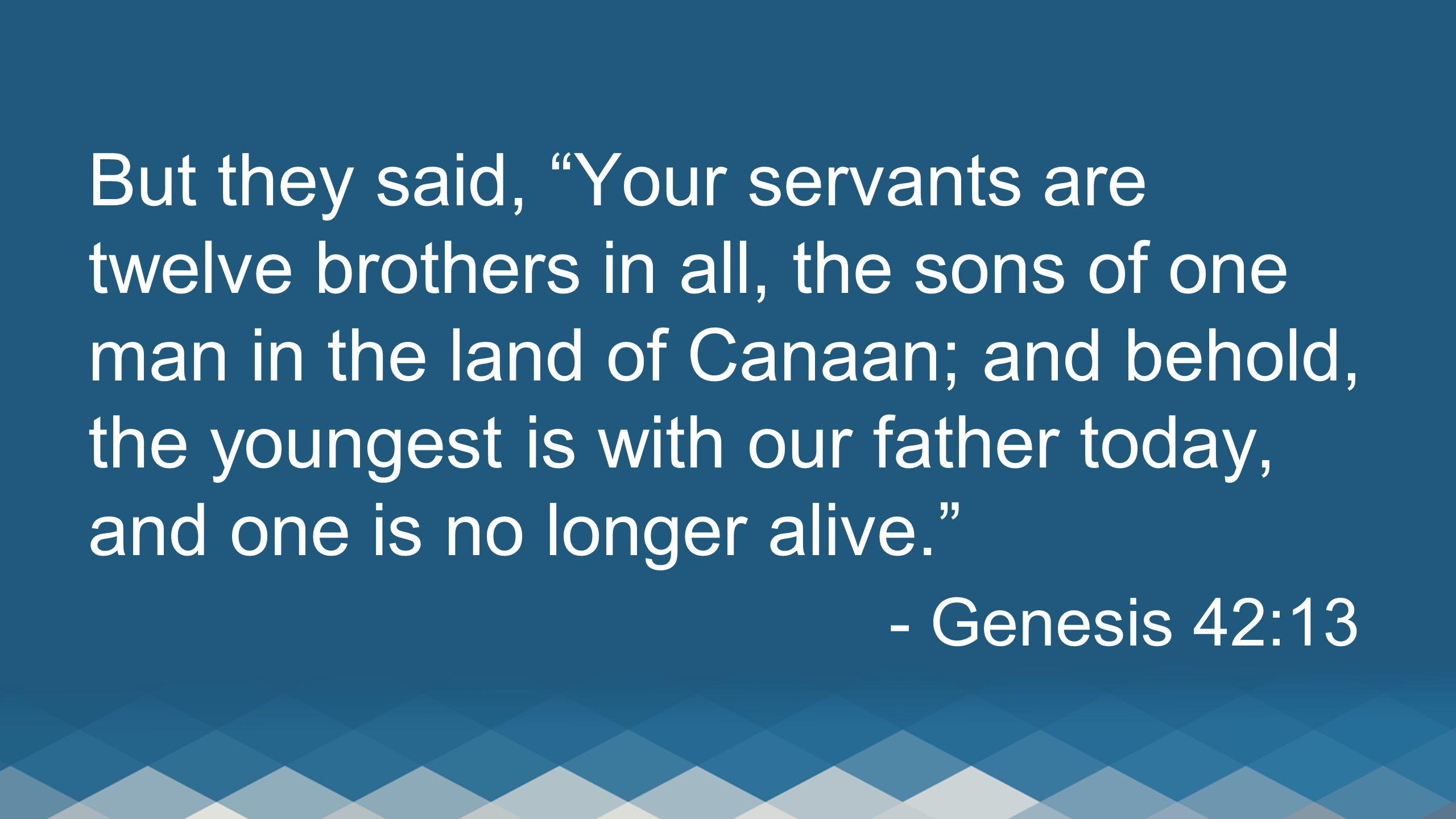 """But they said, """"Your servants are twelve brothers in all, the sons of one man in the land of Canaan; and behold, the youngest is with our father today"""