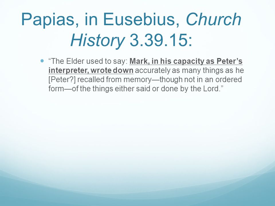 Papias, in Eusebius, Church History 3.39.15: The Elder used to say: Mark, in his capacity as Peter's interpreter, wrote down accurately as many things as he [Peter ] recalled from memory—though not in an ordered form—of the things either said or done by the Lord.