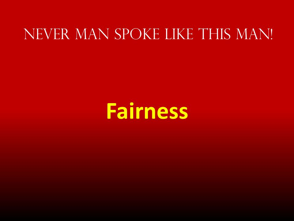 Never Man spoke Like This Man! Fairness
