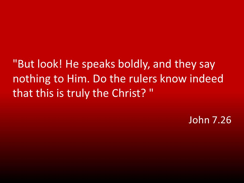 But look. He speaks boldly, and they say nothing to Him.