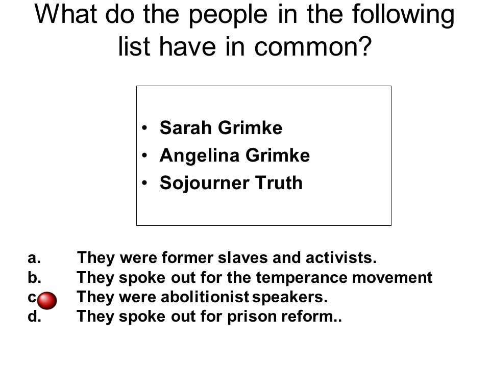 What do the people in the following list have in common? Sarah Grimke Angelina Grimke Sojourner Truth a. They were former slaves and activists. b.They
