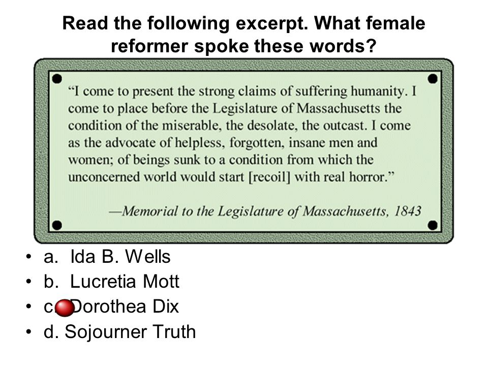 Read the following excerpt. What female reformer spoke these words? a. Ida B. Wells b. Lucretia Mott c. Dorothea Dix d. Sojourner Truth