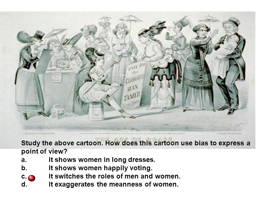 Study the above cartoon. How does this cartoon use bias to express a point of view? a.It shows women in long dresses. b.It shows women happily voting.