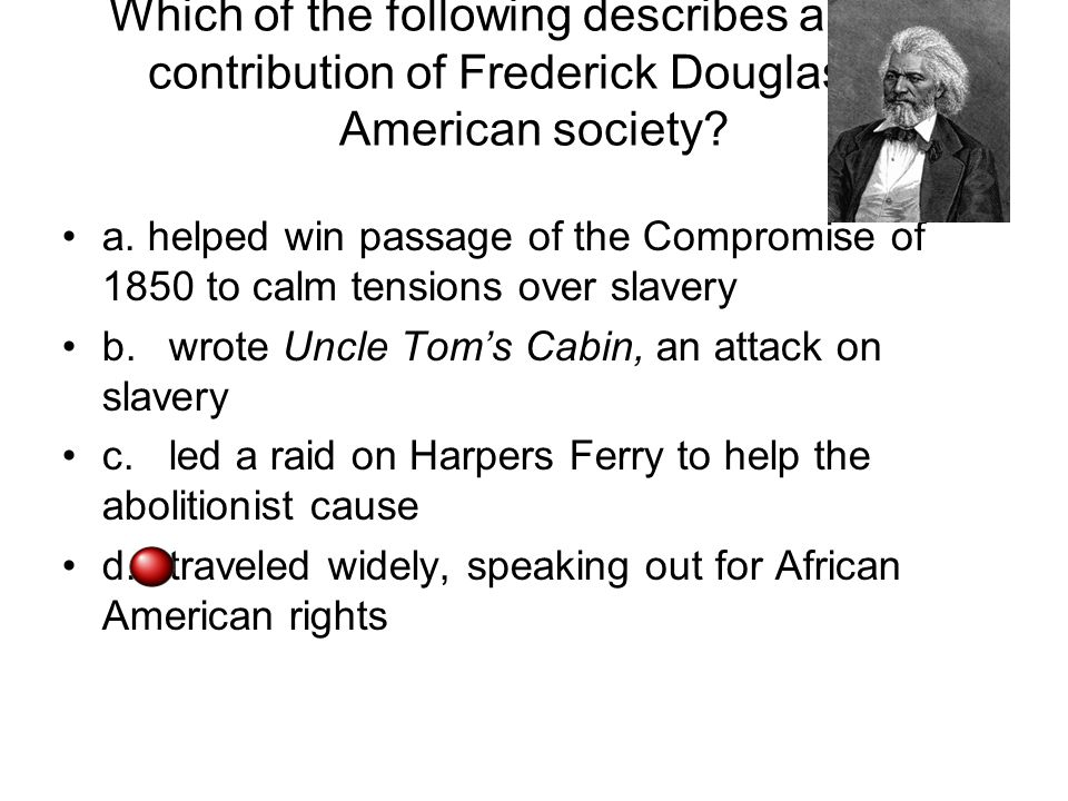 Which of the following describes a major contribution of Frederick Douglass to American society? a. helped win passage of the Compromise of 1850 to ca
