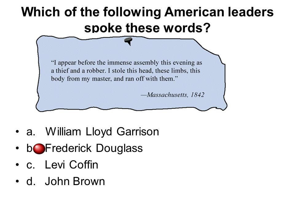 Which of the following American leaders spoke these words? a. William Lloyd Garrison b.Frederick Douglass c.Levi Coffin d.John Brown