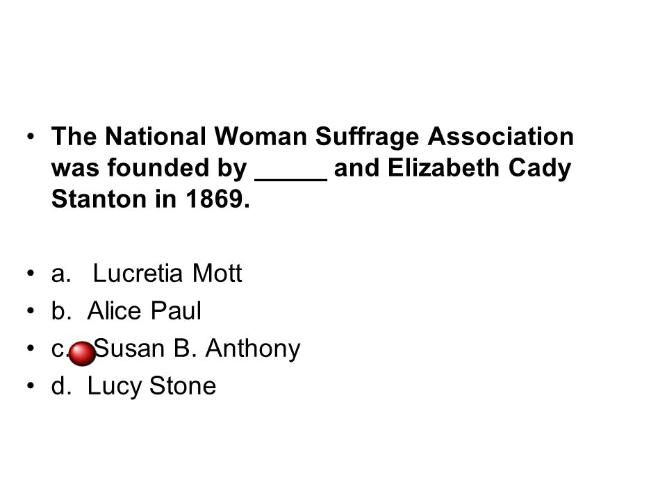 The National Woman Suffrage Association was founded by _____ and Elizabeth Cady Stanton in 1869. a.Lucretia Mott b. Alice Paul c.Susan B. Anthony d. L