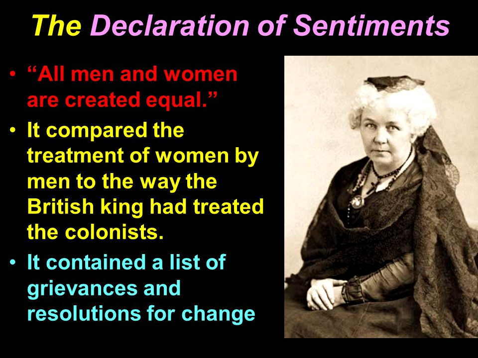 "The Declaration of Sentiments ""All men and women are created equal."" It compared the treatment of women by men to the way the British king had treated"