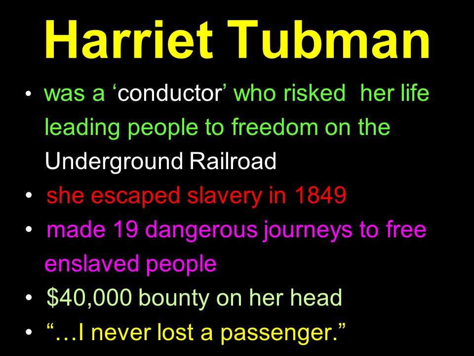 Harriet Tubman was a 'conductor' who risked her life leading people to freedom on the Underground Railroad she escaped slavery in 1849 made 19 dangerous journeys to free enslaved people $40,000 bounty on her head …I never lost a passenger.