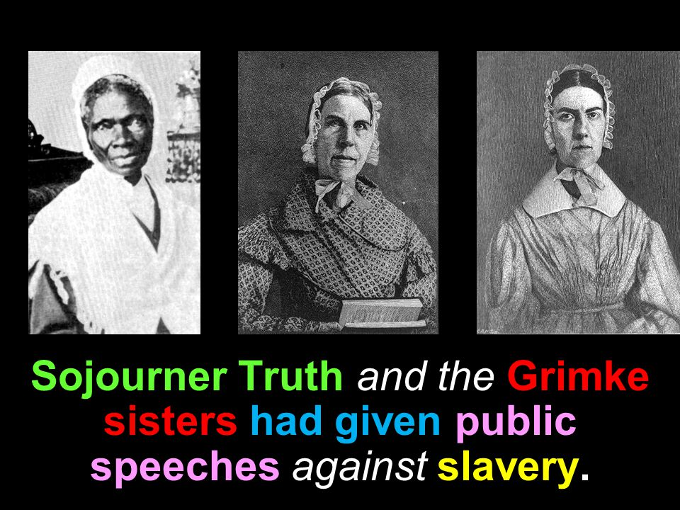 against Sojourner Truth and the Grimke sisters had given public speeches against slavery.