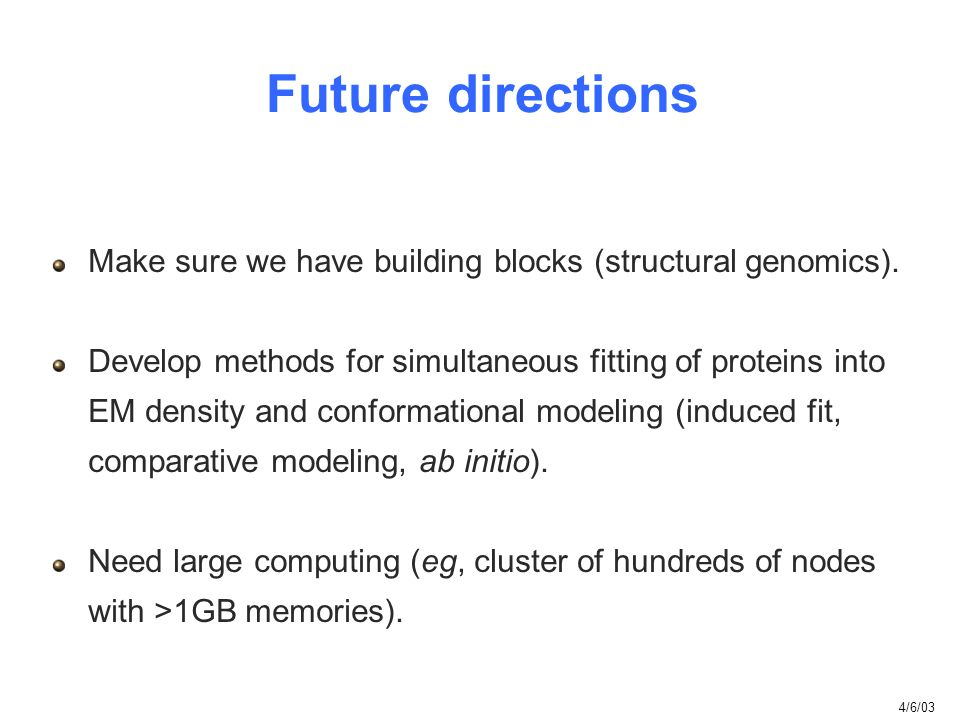 Future directions Make sure we have building blocks (structural genomics). Develop methods for simultaneous fitting of proteins into EM density and co